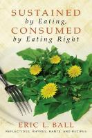 Sustained by Eating, Consumed by Eating Right – Memoir on the Struggle to Live a Good Life, by SUNY Professor Eric Ball