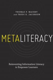 """Metaliteracy: Reinventing Information Literacy to Empower Learners,"" by Thomas P. Mackey and Trudi E. Jacobson"