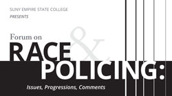 """Forum on Race and Policing: Issues, Progressions, Comments,"" a SUNY Empire State College statewide event to be held Wednesday, Feb. 18, 2015, will explore Court decisions relating to recent shootings of young black men by law enforcement officers and others and criminal justice inequities."